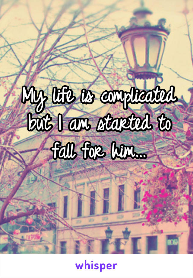 My life is complicated but I am started to fall for him...