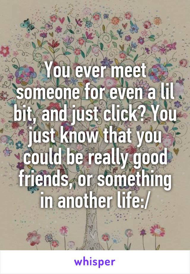 You ever meet someone for even a lil bit, and just click? You just know that you could be really good friends, or something in another life:/