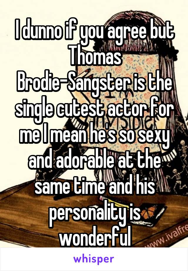 I dunno if you agree but Thomas Brodie-Sangster is the single cutest actor for me I mean he's so sexy and adorable at the same time and his personality is wonderful