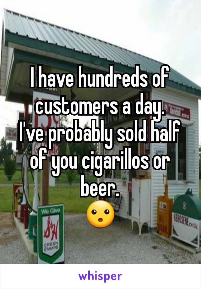 I have hundreds of customers a day. I've probably sold half of you cigarillos or beer. 😮