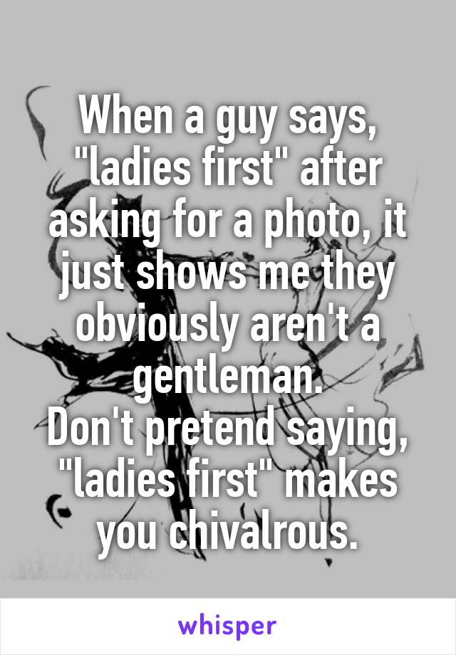 "When a guy says, ""ladies first"" after asking for a photo, it just shows me they obviously aren't a gentleman. Don't pretend saying, ""ladies first"" makes you chivalrous."