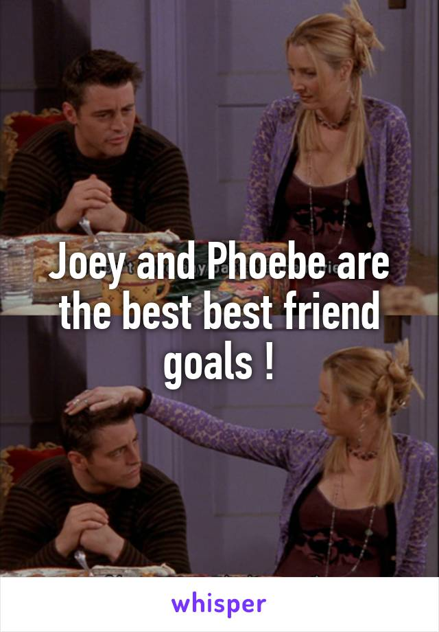 Joey and Phoebe are the best best friend goals !