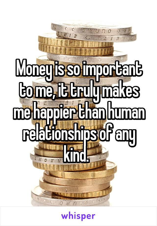 Money is so important to me, it truly makes me happier than human relationships of any kind.