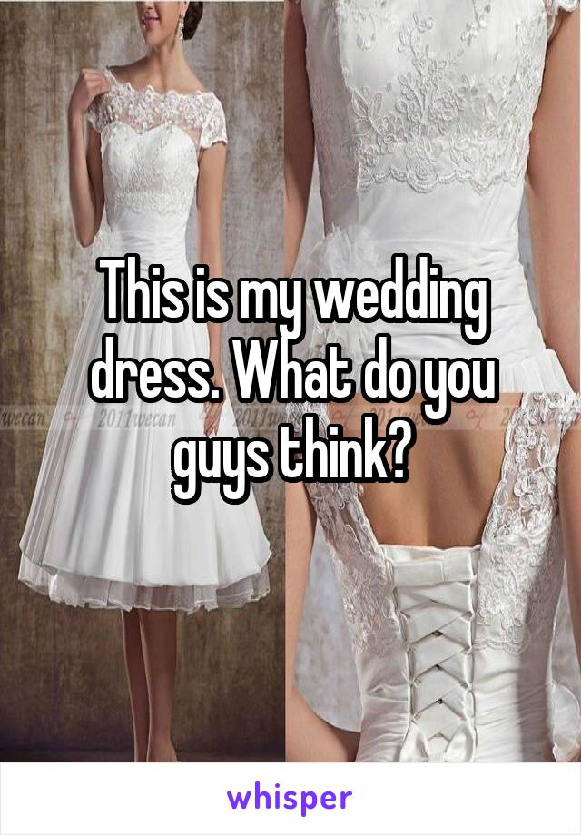 This is my wedding dress. What do you guys think?