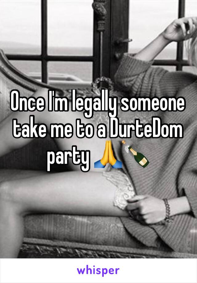Once I'm legally someone take me to a DurteDom party 🙏🍾