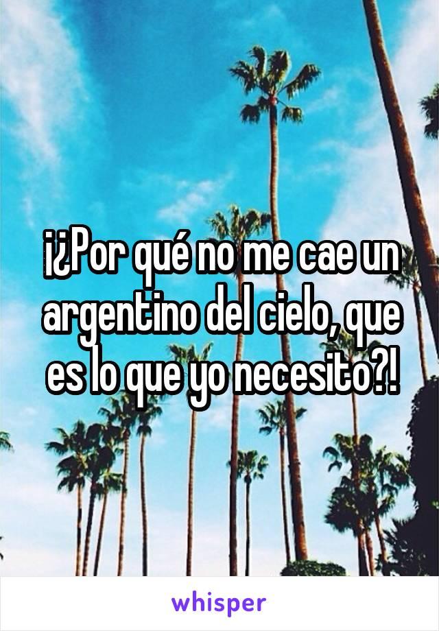 ¡¿Por qué no me cae un argentino del cielo, que es lo que yo necesito?!