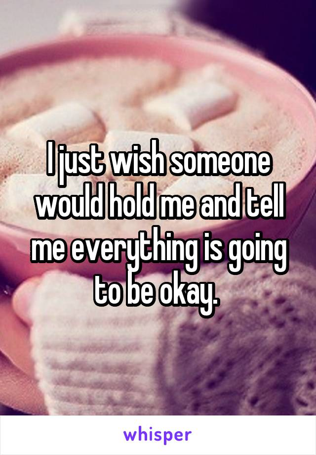I just wish someone would hold me and tell me everything is going to be okay.