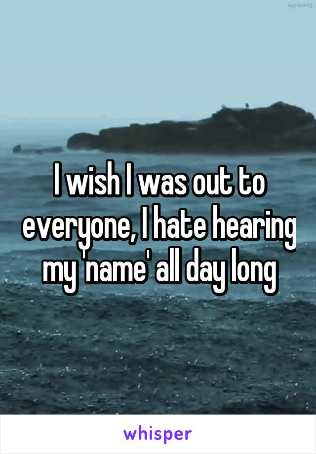 I wish I was out to everyone, I hate hearing my 'name' all day long