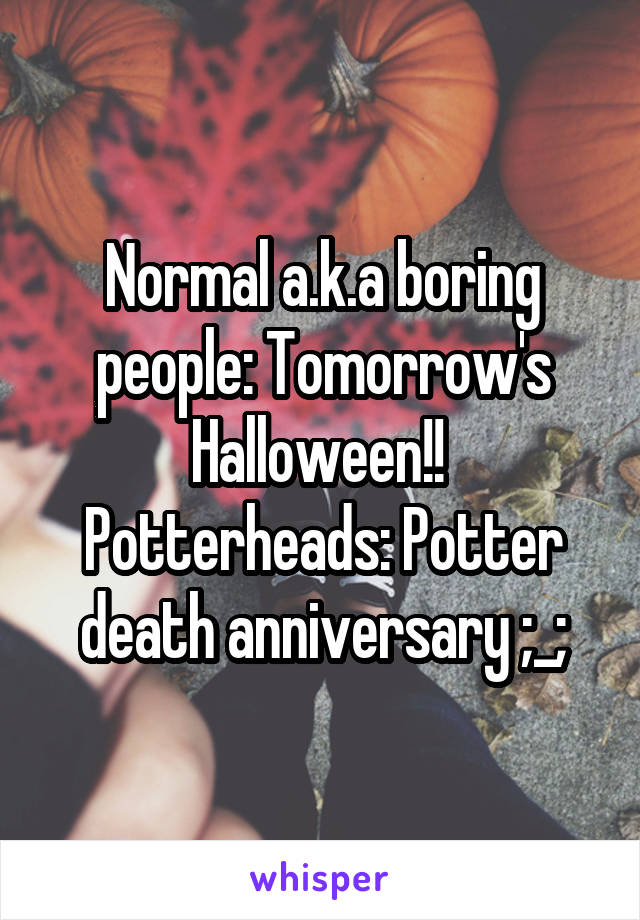 Normal a.k.a boring people: Tomorrow's Halloween!!  Potterheads: Potter death anniversary ;_;