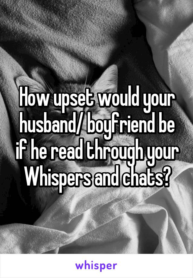 How upset would your husband/ boyfriend be if he read through your Whispers and chats?