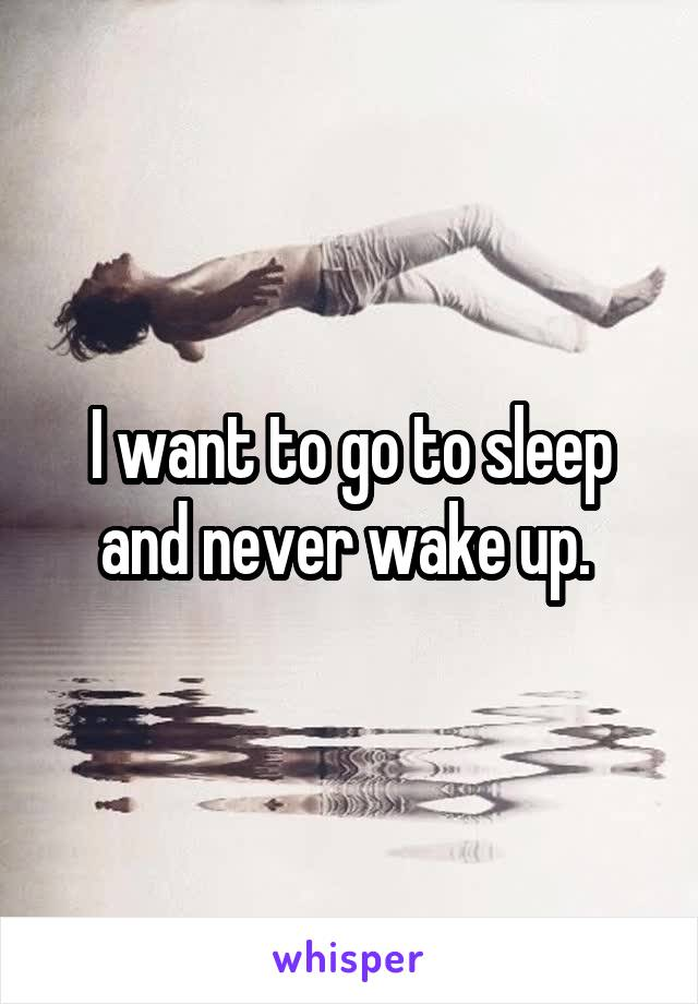 I want to go to sleep and never wake up.
