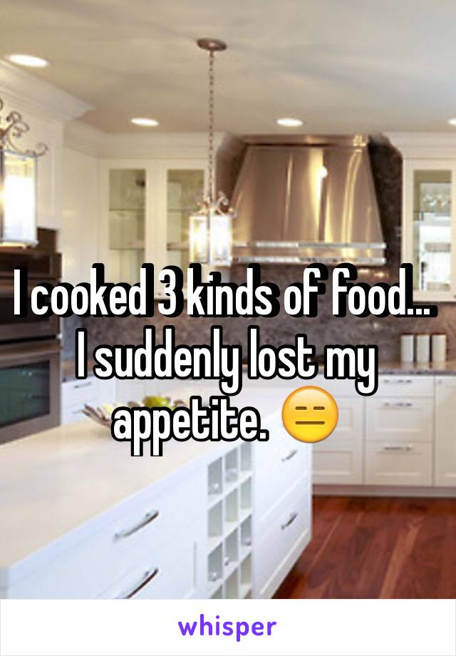 I cooked 3 kinds of food... I suddenly lost my appetite. 😑