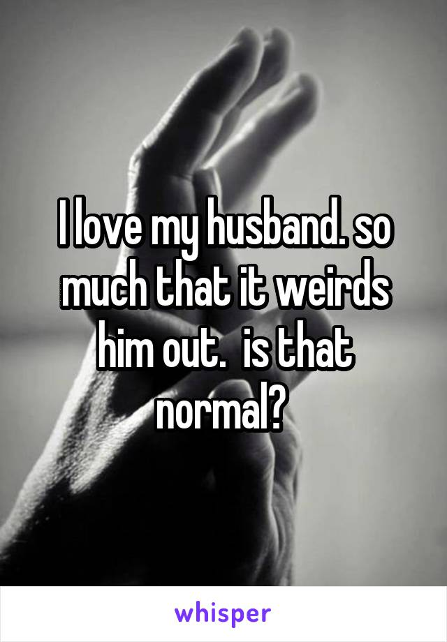 I love my husband. so much that it weirds him out.  is that normal?