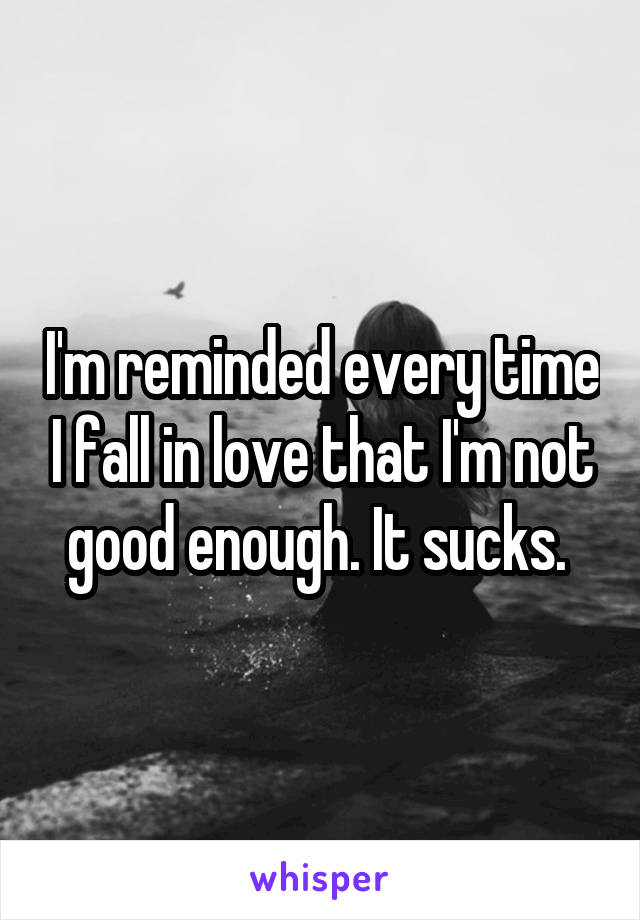 I'm reminded every time I fall in love that I'm not good enough. It sucks.