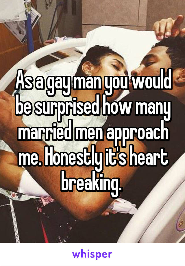 As a gay man you would be surprised how many married men approach me. Honestly it's heart breaking.