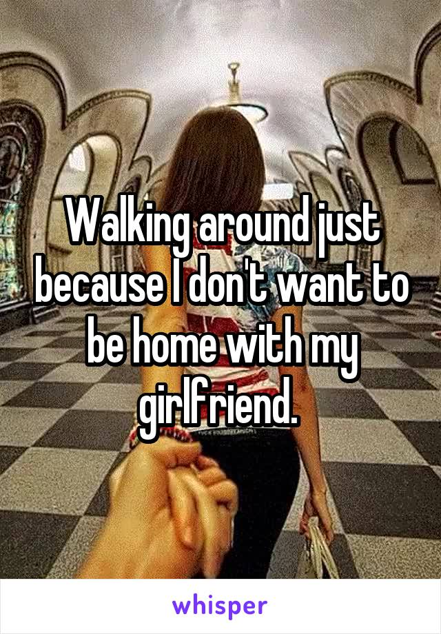 Walking around just because I don't want to be home with my girlfriend.