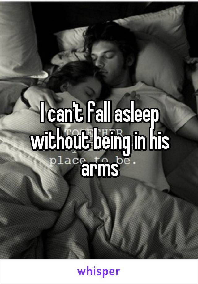 I can't fall asleep without being in his arms