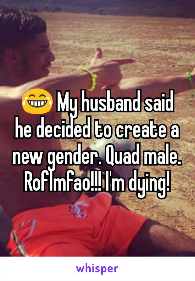 😂 My husband said he decided to create a new gender. Quad male. Roflmfao!!! I'm dying!