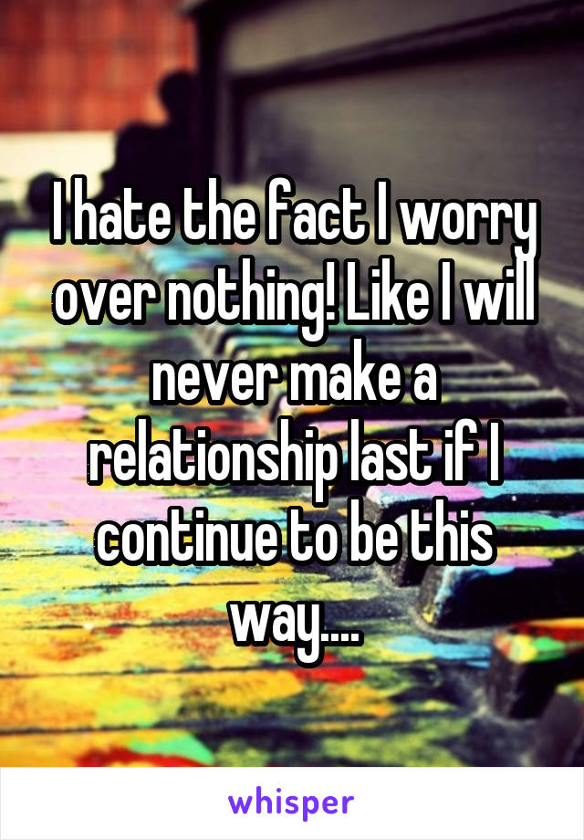I hate the fact I worry over nothing! Like I will never make a relationship last if I continue to be this way....
