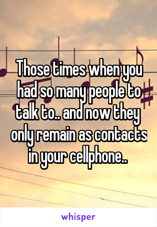 Those times when you had so many people to talk to.. and now they  only remain as contacts in your cellphone..