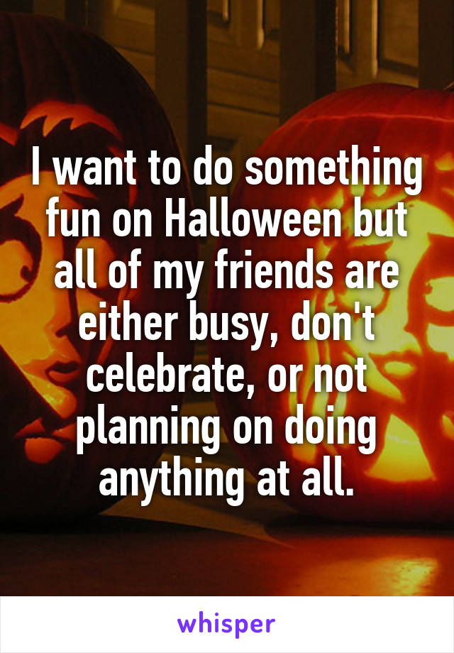 I want to do something fun on Halloween but all of my friends are either busy, don't celebrate, or not planning on doing anything at all.