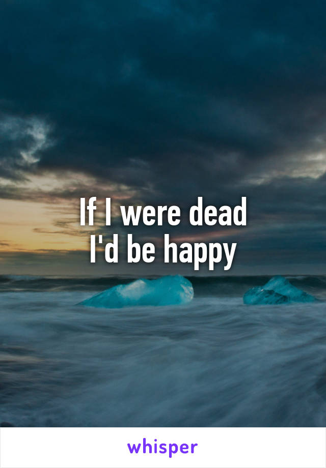If I were dead I'd be happy