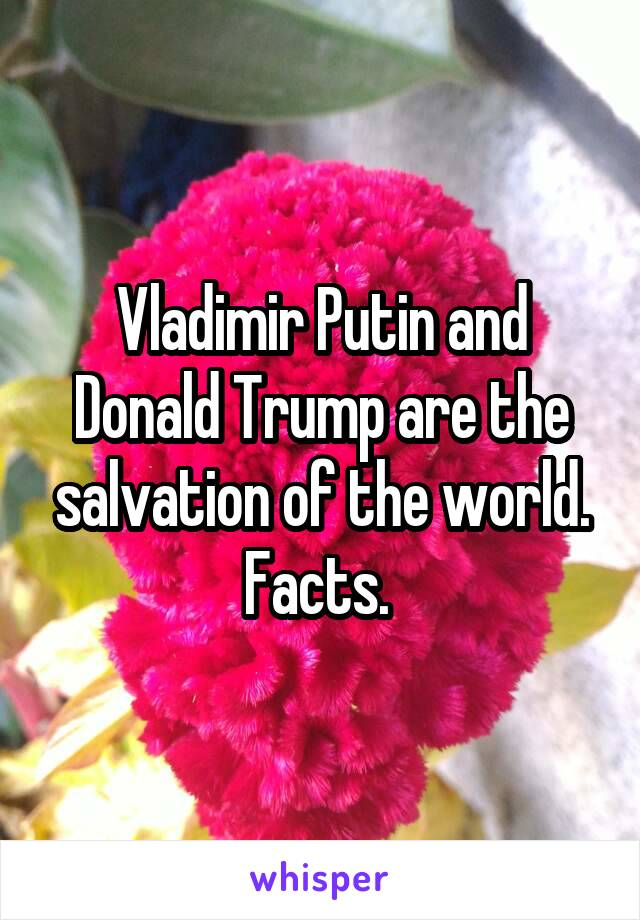 Vladimir Putin and Donald Trump are the salvation of the world. Facts.