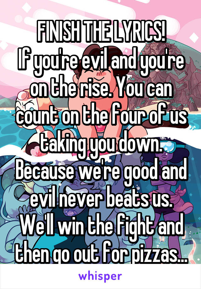 FINISH THE LYRICS! If you're evil and you're on the rise. You can count on the four of us taking you down. Because we're good and evil never beats us. We'll win the fight and then go out for pizzas...