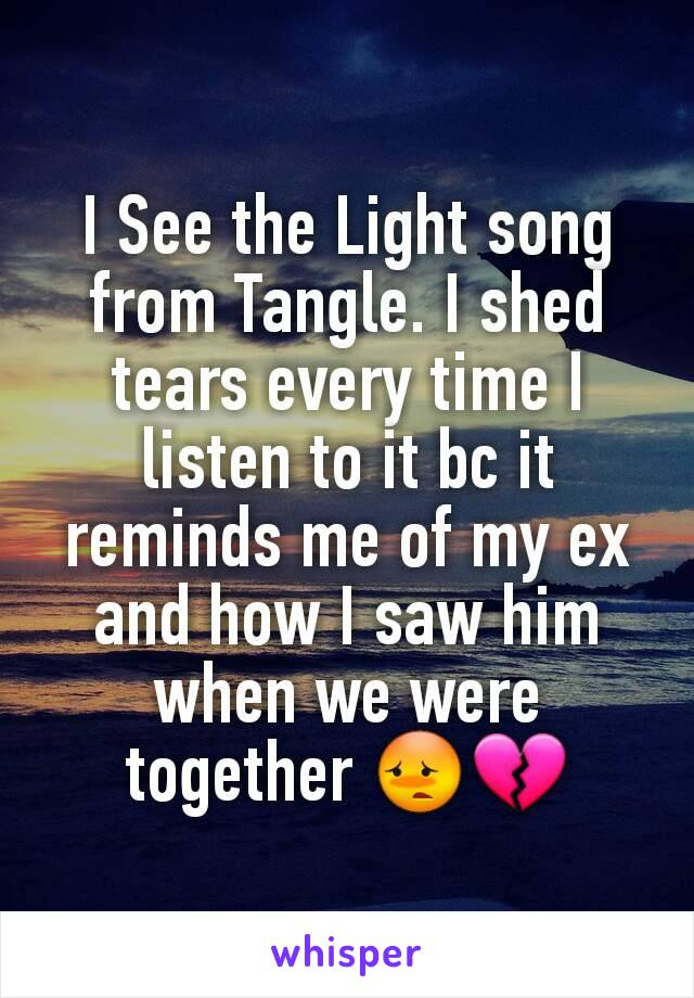 I See the Light song from Tangle. I shed tears every time I listen to it bc it reminds me of my ex and how I saw him when we were together 😳💔