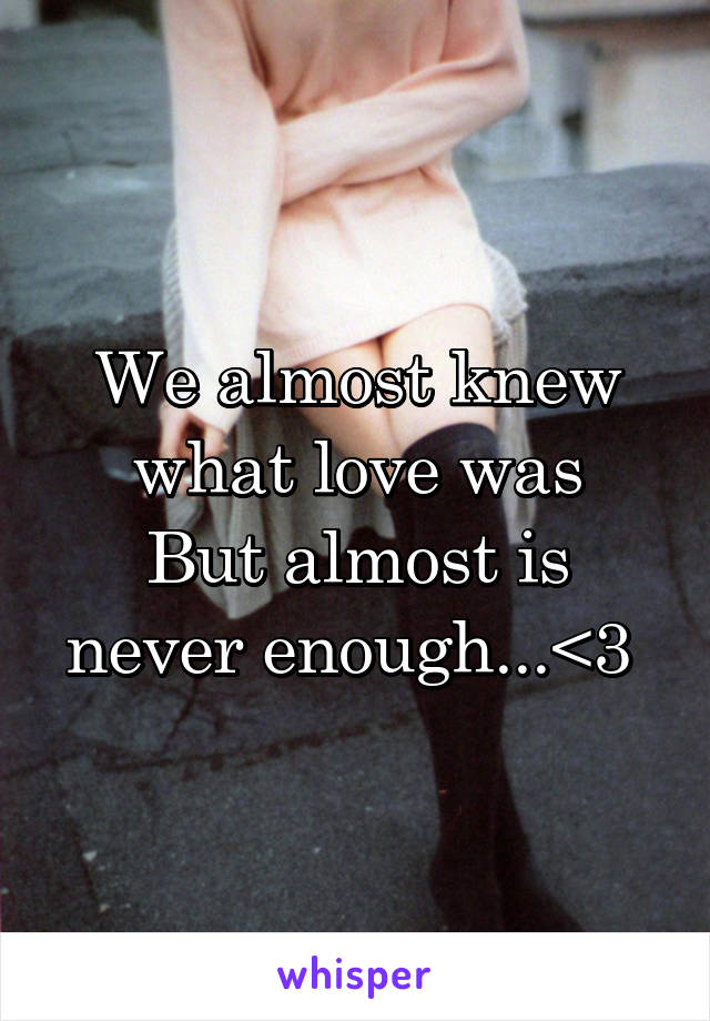 We almost knew what love was But almost is never enough...<3