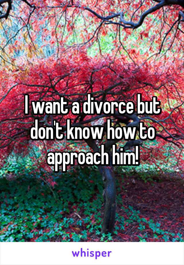 I want a divorce but don't know how to approach him!