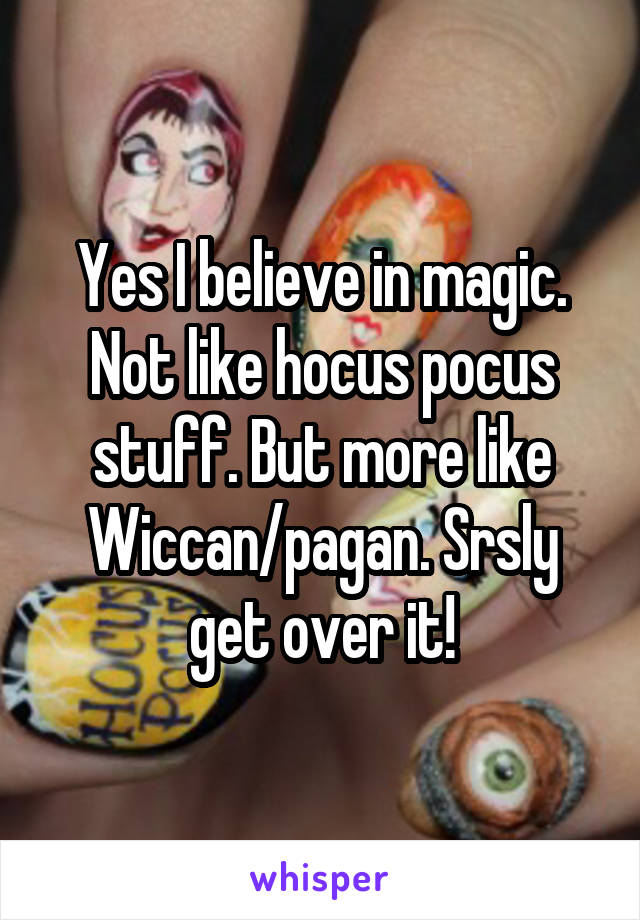 Yes I believe in magic. Not like hocus pocus stuff. But more like Wiccan/pagan. Srsly get over it!