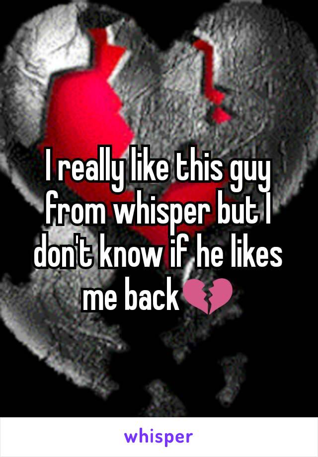 I really like this guy from whisper but I don't know if he likes me back💔