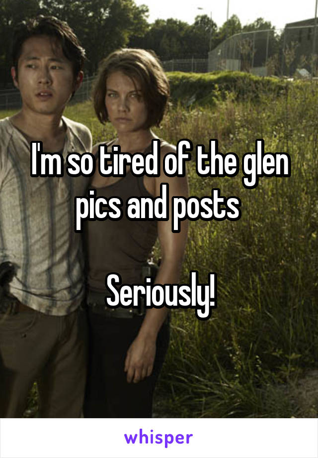 I'm so tired of the glen pics and posts   Seriously!