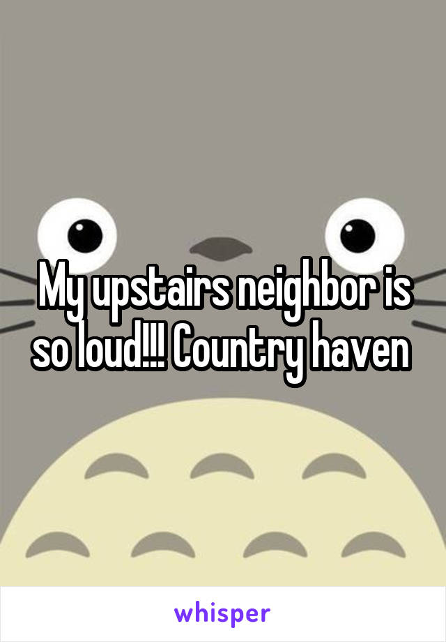 My upstairs neighbor is so loud!!! Country haven