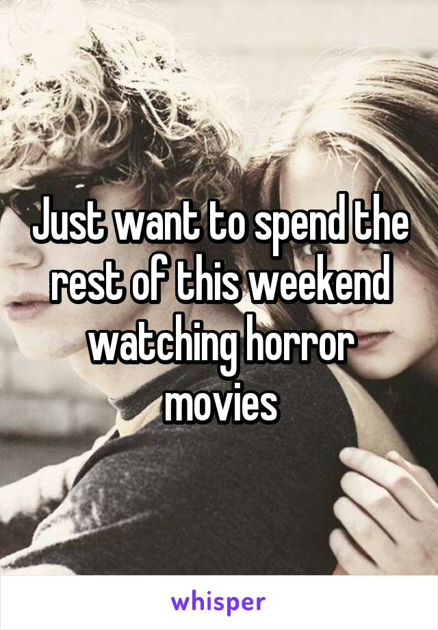 Just want to spend the rest of this weekend watching horror movies
