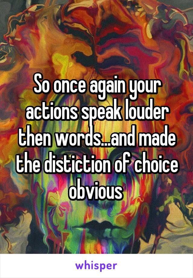 So once again your actions speak louder then words...and made the distiction of choice obvious