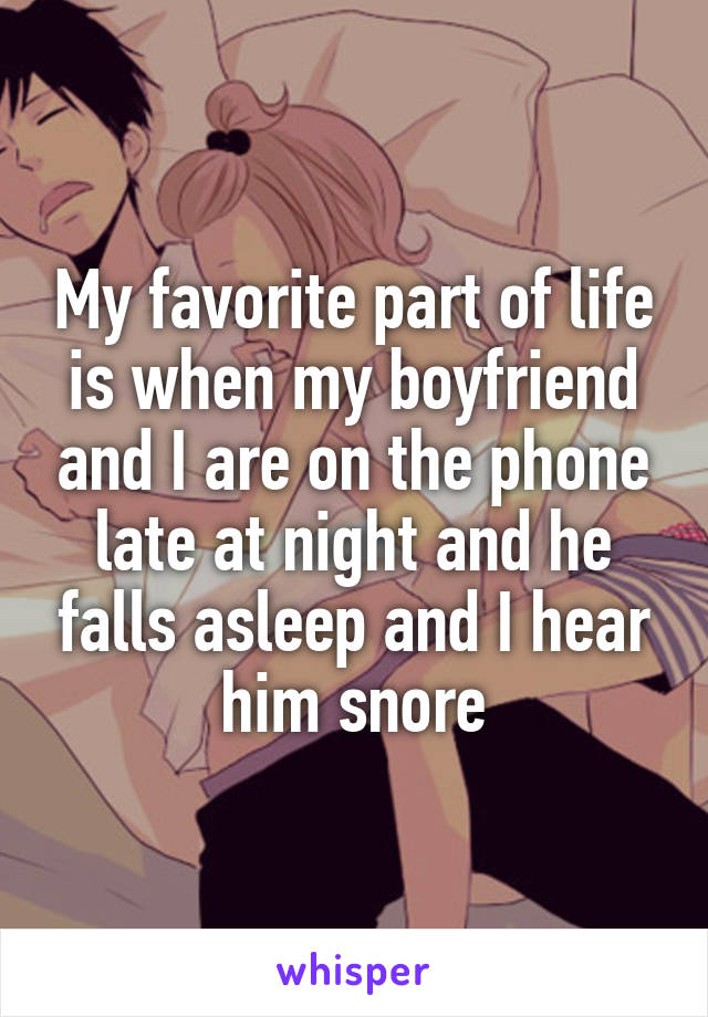 My favorite part of life is when my boyfriend and I are on the phone late at night and he falls asleep and I hear him snore