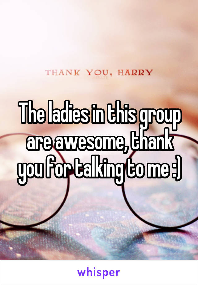 The ladies in this group are awesome, thank you for talking to me :)