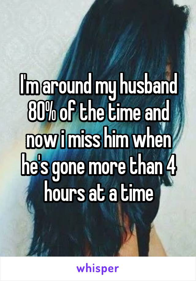 I'm around my husband 80% of the time and now i miss him when he's gone more than 4 hours at a time