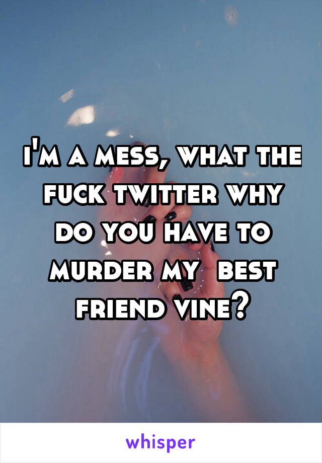 i'm a mess, what the fuck twitter why do you have to murder my  best friend vine?