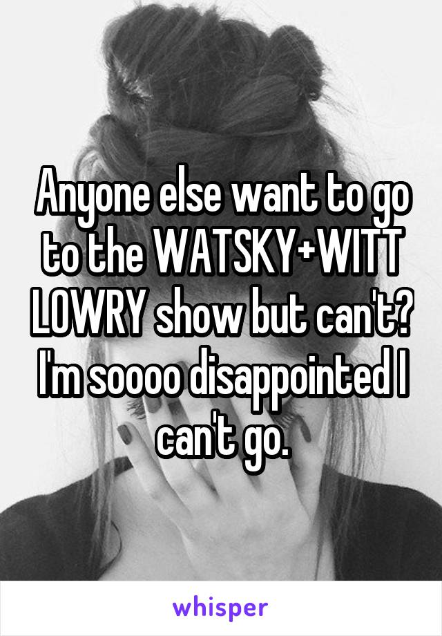 Anyone else want to go to the WATSKY+WITT LOWRY show but can't? I'm soooo disappointed I can't go.