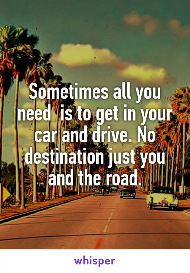 Sometimes all you need  is to get in your car and drive. No destination just you and the road.