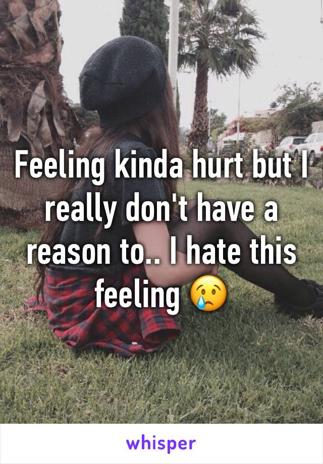 Feeling kinda hurt but I really don't have a reason to.. I hate this feeling 😢