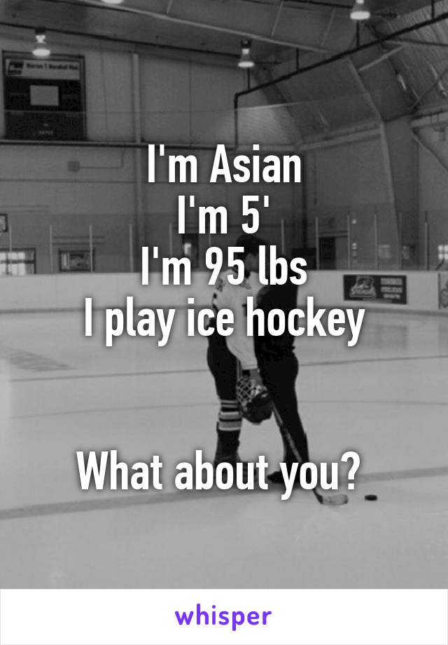 I'm Asian I'm 5' I'm 95 lbs I play ice hockey   What about you?