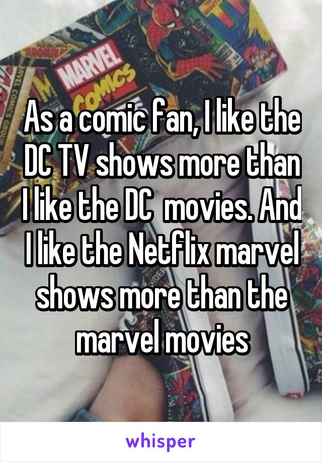 As a comic fan, I like the DC TV shows more than I like the DC  movies. And I like the Netflix marvel shows more than the marvel movies