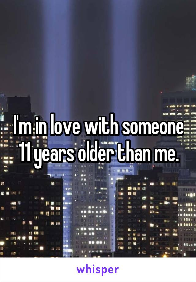 I'm in love with someone 11 years older than me.
