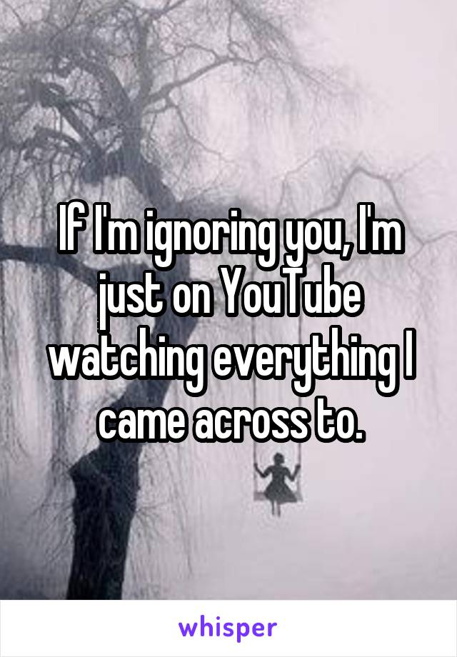 If I'm ignoring you, I'm just on YouTube watching everything I came across to.
