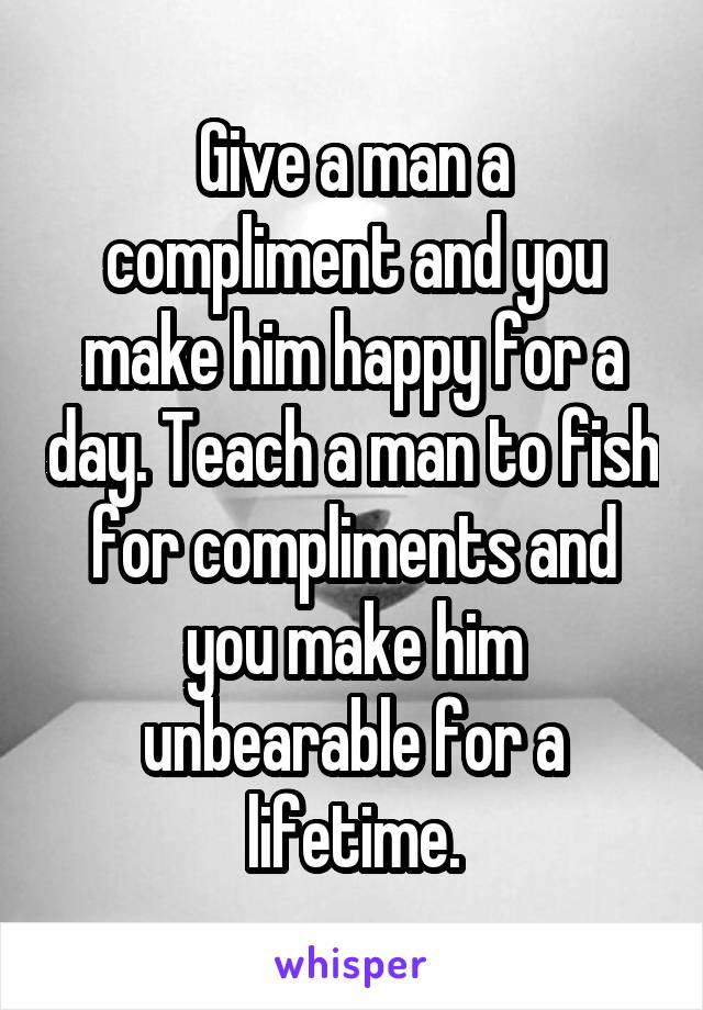 Give a man a compliment and you make him happy for a day. Teach a man to fish for compliments and you make him unbearable for a lifetime.