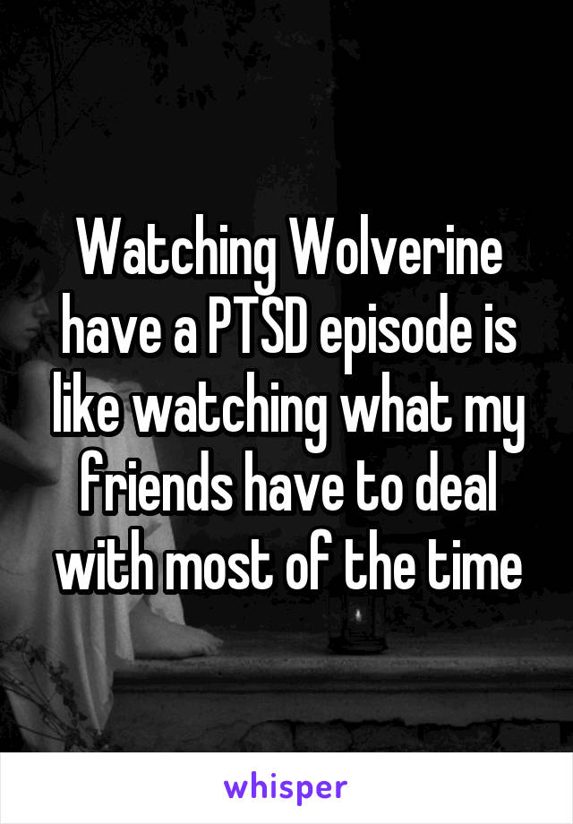 Watching Wolverine have a PTSD episode is like watching what my friends have to deal with most of the time